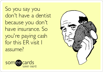 So you say you don't have a dentist because you don't have insurance. So you're paying cash for this ER visit I assume?