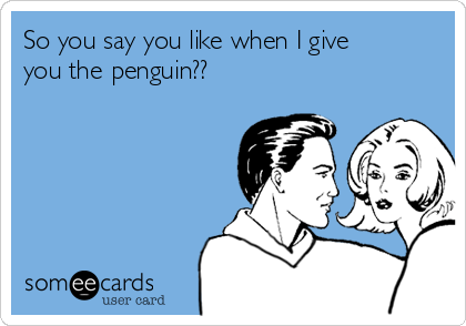 So you say you like when I give you the penguin??