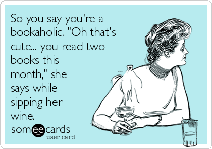 "So you say you're a bookaholic. ""Oh that's cute... you read two books this month,"" she says while sipping her wine."