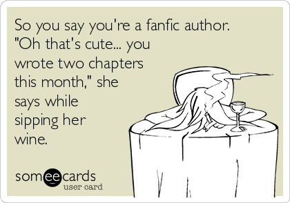 "So you say you're a fanfic author. ""Oh that's cute... you wrote two chapters this month,"" she says while sipping her wine."