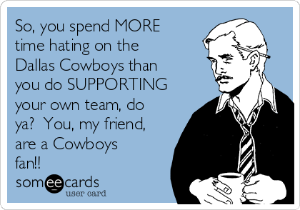 So, you spend MORE time hating on the Dallas Cowboys than you do SUPPORTING your own team, do ya?  You, my friend, are a Cowboys fan!!