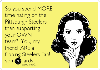 So you spend MORE time hating on the Pittsburgh Steelers than supporting your OWN team?  You, my friend, ARE a flipping Steelers Fan!