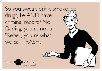 "So you swear, drink, smoke, do drugs, lie AND have criminal record? No Darling, you're not a ""Rebel"", you're what we call TRASH."