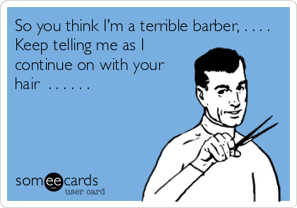 So you think I'm a terrible barber, . . . . Keep telling me as I continue on with your hair  . . . . . .