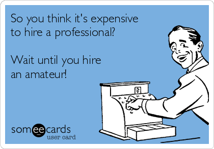So you think it's expensive to hire a professional?  Wait until you hire an amateur!