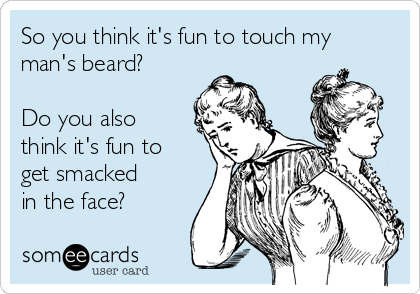 So you think it's fun to touch my man's beard?   Do you also think it's fun to get smacked in the face?