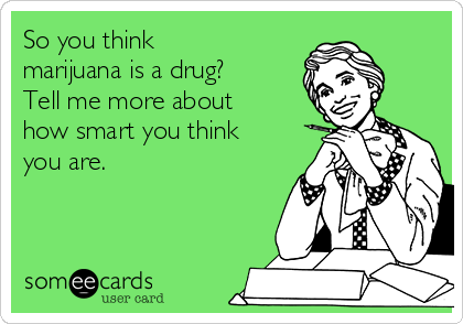 So you think marijuana is a drug? Tell me more about how smart you think you are.