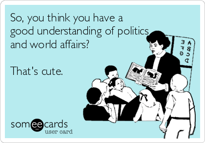 So, you think you have a good understanding of politics and world affairs?  That's cute.