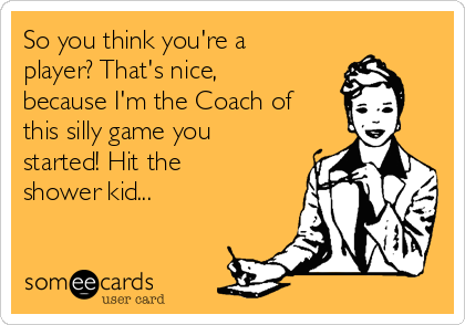 So you think you're a player? That's nice, because I'm the Coach of this silly game you started! Hit the shower kid...