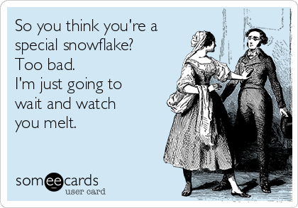 So you think you're a special snowflake? Too bad. I'm just going to wait and watch you melt.
