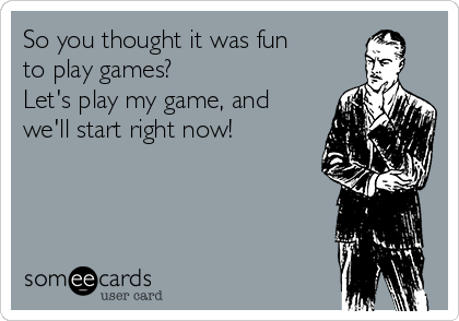 So you thought it was fun to play games? Let's play my game, and we'll start right now!