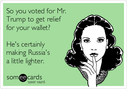 So you voted for Mr. Trump to get relief for your wallet?  He's certainly making Russia's a little lighter.