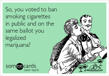 So, you voted to ban smoking cigarettes in public and on the same ballot you legalized marijuana?