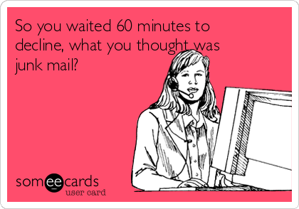 So you waited 60 minutes to decline, what you thought was junk mail?