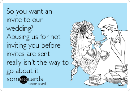 So you want an invite to our wedding? Abusing us for not inviting you before invites are sent really isn't the way to go about it!