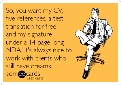 So, you want my CV,  five references, a test translation for free and my signature under a 14 page long NDA. It's always nice to work with clients who still have dreams.