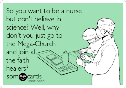So you want to be a nurse but don't believe in science? Well, why don't you just go to the Mega-Church and join all the faith healers?