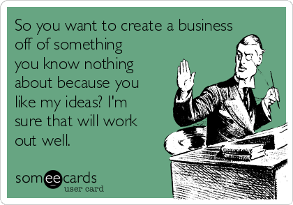 So you want to create a business off of something you know nothing about because you like my ideas? I'm sure that will work out well.