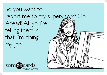 So you want to report me to my supervisors? Go Ahead! All you're telling them is that I'm doing my job!