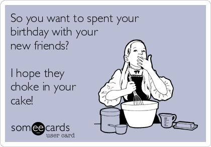 So you want to spent your birthday with your new friends?  I hope they choke in your cake!