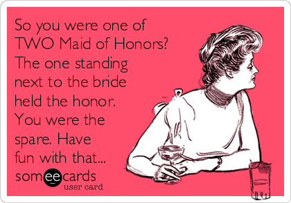 So you were one of TWO Maid of Honors? The one standing next to the bride held the honor. You were the spare. Have fun with that...