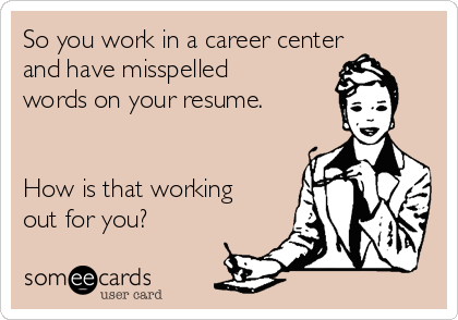 So you work in a career center and have misspelled words on your resume.   How is that working out for you?