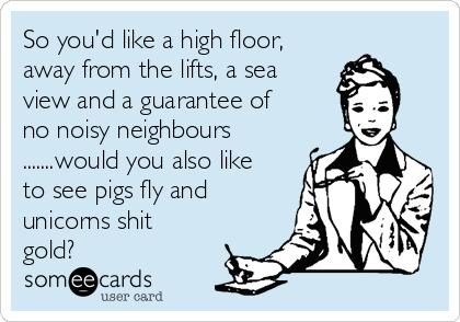 So you'd like a high floor, away from the lifts, a sea view and a guarantee of no noisy neighbours .......would you also like to see pigs fly and unicorns shit gold?