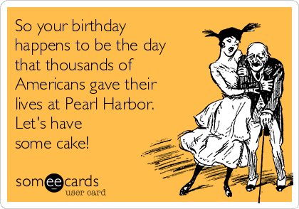 So your birthday happens to be the day that thousands of Americans gave their lives at Pearl Harbor. Let's have some cake!