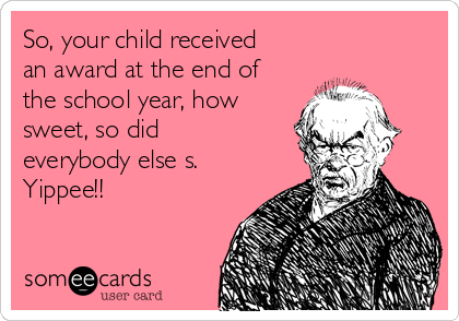 So, your child received an award at the end of the school year, how sweet, so did everybody else s. Yippee!!