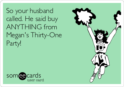 So your husband called. He said buy   ANYTHING from Megan's Thirty-One Party!