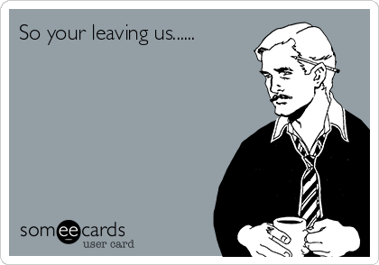 So your leaving us......