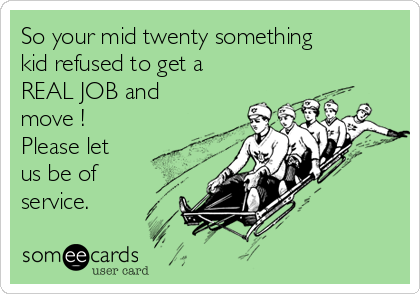 So your mid twenty something kid refused to get a REAL JOB and move ! Please let us be of service.