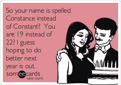So your name is spelled Constance instead of Constant?  You are 19 instead of 22? I guess hoping to do better next year is out.