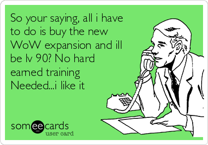 So your saying, all i have to do is buy the new WoW expansion and ill be lv 90? No hard earned training Needed...i like it
