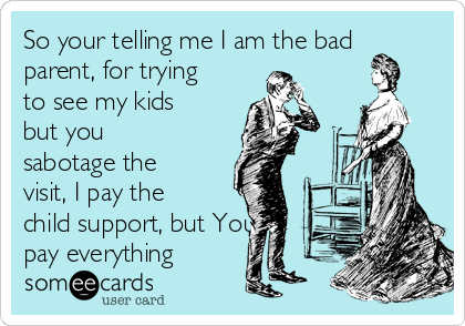 So your telling me I am the bad parent, for trying to see my kids but you sabotage the visit, I pay the child support, but You pay everything