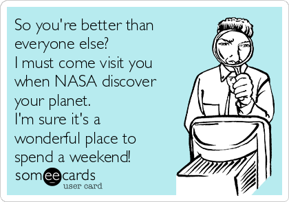 So you're better than everyone else? I must come visit you when NASA discover your planet. I'm sure it's a wonderful place to spend a weekend!