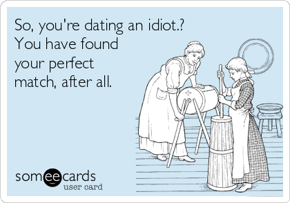So, you're dating an idiot.? You have found your perfect match, after all.