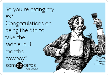 Someecards dating my ex