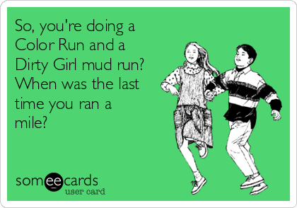 So, you're doing a Color Run and a Dirty Girl mud run? When was the last time you ran a mile?
