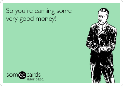 So you're earning some very good money!