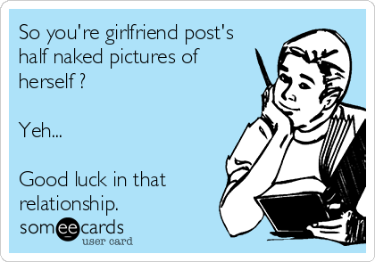 So you're girlfriend post's half naked pictures of herself ?   Yeh...   Good luck in that relationship.