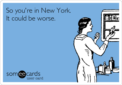 So you're in New York. It could be worse.