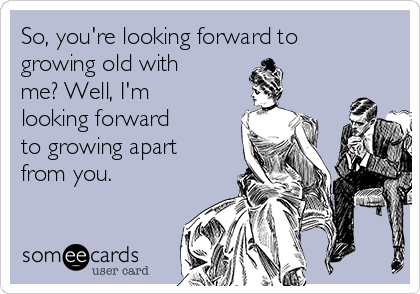 So, you're looking forward to growing old with me? Well, I'm looking forward  to growing apart from you.