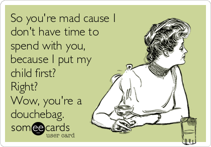 So you're mad cause I don't have time to spend with you, because I put my child first? Right? Wow, you're a douchebag.