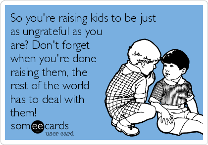 So you're raising kids to be just as ungrateful as you are? Don't forget when you're done raising them, the rest of the world has to deal with them!