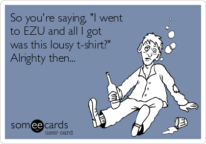 "So you're saying, ""I went to EZU and all I got was this lousy t-shirt?"" Alrighty then..."