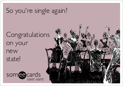 So you're single again?   Congratulations on your new state!