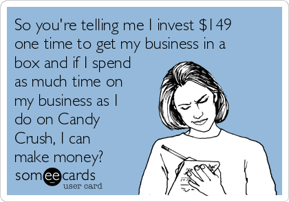 So you're telling me I invest $149 one time to get my business in a box and if I spend as much time on my business as I do on Candy Crush, I can make money?