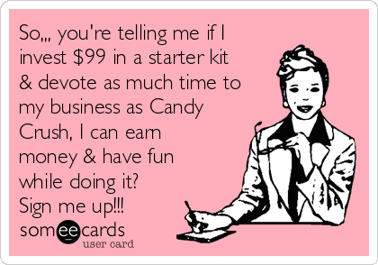 So,,, you're telling me if I invest $99 in a starter kit & devote as much time to my business as Candy Crush, I can earn money & have fun while doing it? Sign me up!!!