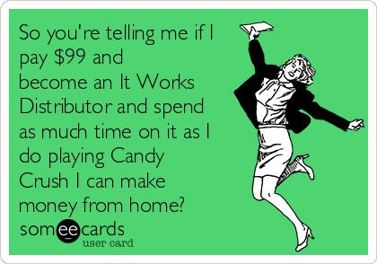 So you're telling me if I pay $99 and become an It Works Distributor and spend as much time on it as I do playing Candy Crush I can make money from home?